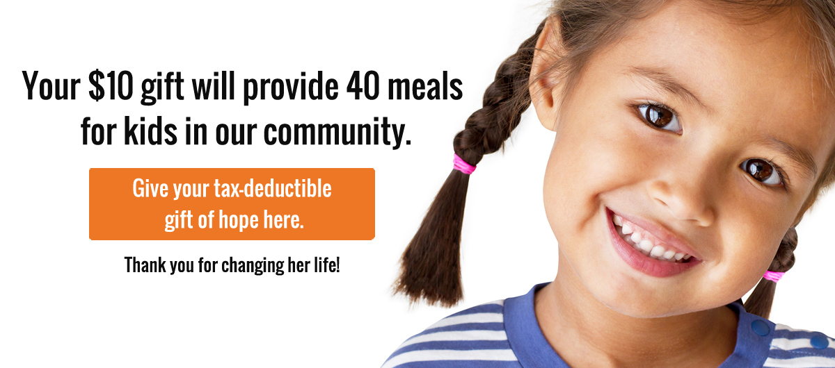 Your $10 gift will provide 40 meals for kids in our community